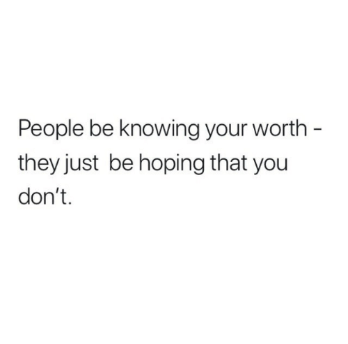 knowing: People be knowing your worth -  they just be hoping that you  don't.