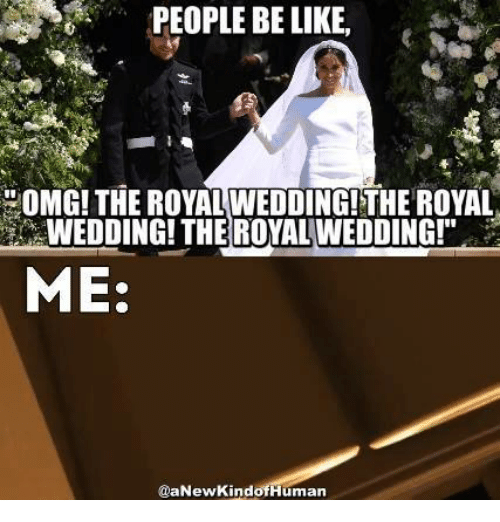 "people be like: PEOPLE BE LIKE  OMG!THE ROYAL WEDDING!THE ROYAL  WEDDING! THE ROYAL WEDDING!""  ME:  @aNewKindofHuman"