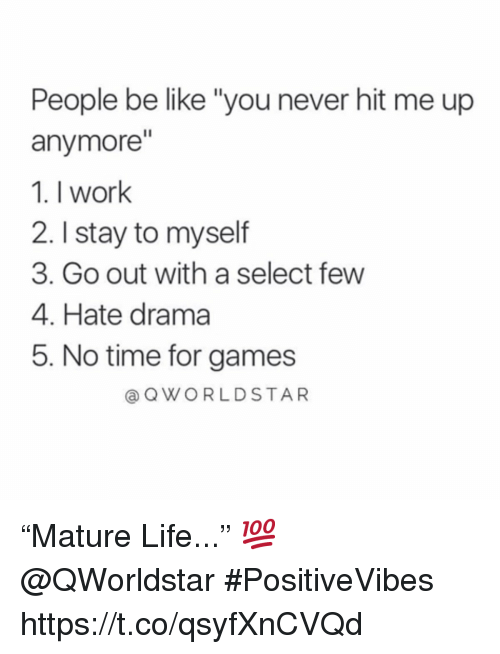 "people be like: People be like ""you never hit me up  anymore""  1. I work  2. I stay to myself  3. Go out with a select few  4. Hate drama  5. No time for games  @ QWORLDSTAR ""Mature Life..."" 💯 @QWorldstar #PositiveVibes https://t.co/qsyfXnCVQd"