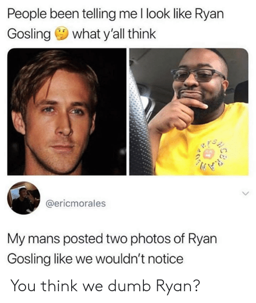 Ryan Gosling: People been telling me l look like Ryan  Gosling what y'all think  @ericmorales  My mans posted two photos of Ryan  Gosling like we wouldn't notice You think we dumb Ryan?