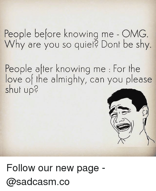 Love, Memes, and Omg: People before knowing me - OMG  Why are you so quiet Dont be shy  People after knowing me : For the  love of the almighty, can you please  shut up2 Follow our new page - @sadcasm.co