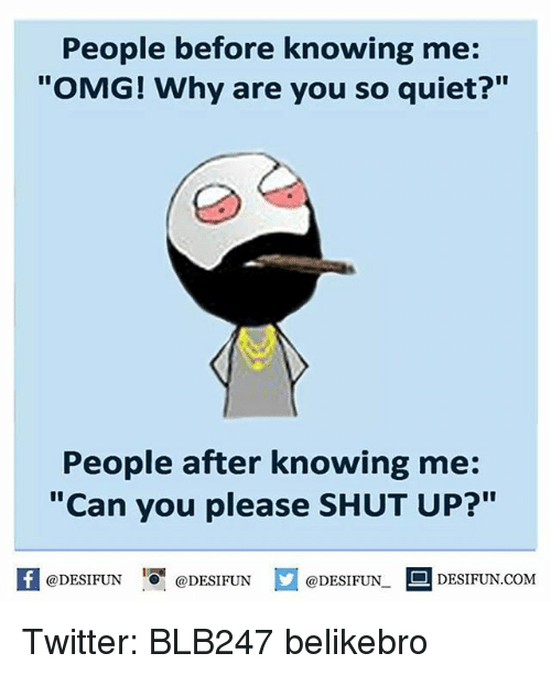 "Please Shut Up: People before knowing me:  ""OMG! Why are you so quiet?""  People after knowing me:  ""Can you please SHUT UP?""  @DESIFUN  D DESIFUN.COM  @DESIFUN  @DESIFUN Twitter: BLB247 belikebro"