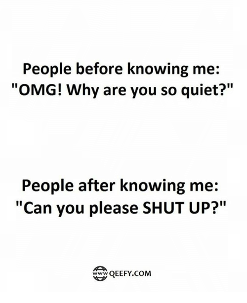 "Please Shut Up: People before knowing me:  ""OMG! Why are you so quiet?""  People after knowing me:  ""Can you please SHUT UP?""  QEEFY.COM"