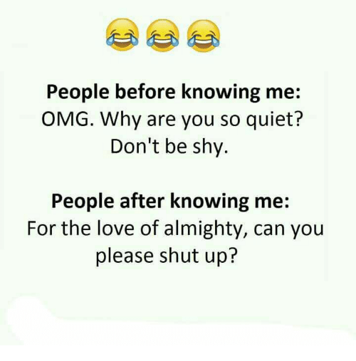 Please Shut Up: People before knowing me  OMG. Why are you so quiet?  Don't be shy.  People after knowing me  For the love of almighty, can you  please shut up?