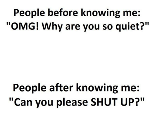 "Please Shut Up: People before knowing me:  ""OMG! Why are you so quiet?""  People after knowing me  ""Can you please SHUT UP?"""
