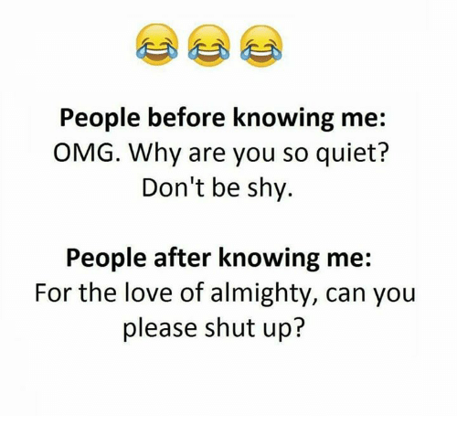 Please Shut Up: People before knowing me:  OMG. Why are you so quiet?  Don't be shy.  People after knowing me  For the love of almighty, can you  please shut up?