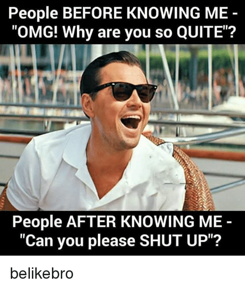 "Please Shut Up: People BEFORE KNOWING ME  ""OMG! Why are you so QUITE""?  People AFTER KNOWING ME  ""Can you please SHUT UP""? belikebro"
