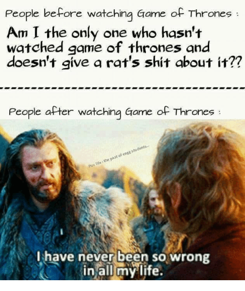 puc: People before watching Game of Thrones  Am I the only one who hasn't  watched game of thrones and  doesn't give a rat's shit about it??  People after watching Game of Thrones  students...  engg of life the past Puc I have never been so wrong  in all my life.