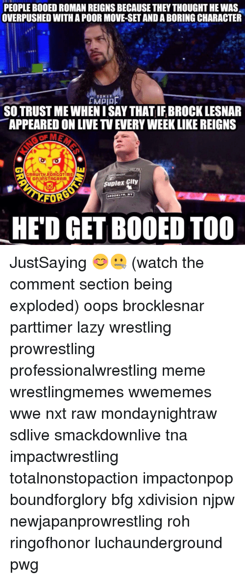 Bodees: PEOPLE BODED ROMAN REIGNS BECAUSE THEY THOUGHT HE WAS  OVERPUSHED WITH A POOR MOVE-SETAND ABORING CHARACTER  ROMAN  SOTRUSTMEWHENISAY THAT IFBROCK LESNAR  APPEARED ON LIVE TVEUERYWEEKLIKE REIGNS  MAGRAUITV FORGOT ME  SOUTH  OnlinSTAGRAM  Suplex City  BROOKLYN, NY  HED GET BOOED TOO JustSaying 😊🤐 (watch the comment section being exploded) oops brocklesnar parttimer lazy wrestling prowrestling professionalwrestling meme wrestlingmemes wwememes wwe nxt raw mondaynightraw sdlive smackdownlive tna impactwrestling totalnonstopaction impactonpop boundforglory bfg xdivision njpw newjapanprowrestling roh ringofhonor luchaunderground pwg