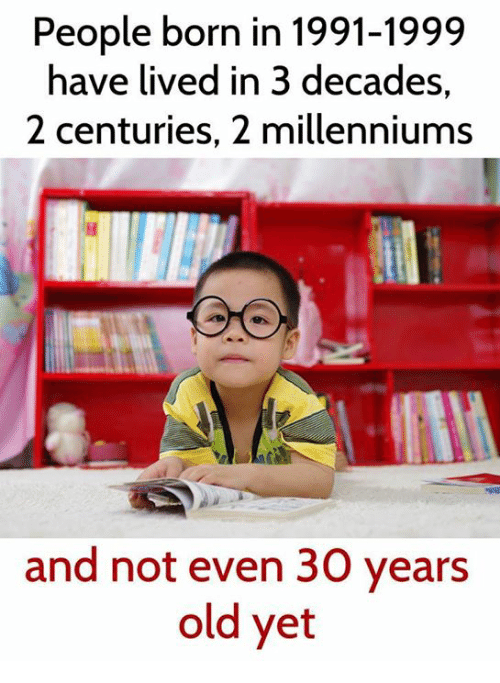 Memes, Old, and 🤖: People born in 1991-1999  have lived in 3 decades  2 centuries, 2 millenniums  and not even 30 years  old yet