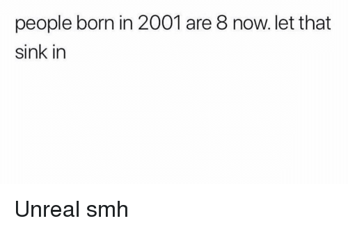 Funny, Smh, and Unreal: people born in 2001 are 8 now. let that  sink in Unreal smh