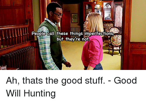 Hunting, Good, and Stuff: People call these things imperfections  but they re not Ah, thats the good stuff. - Good Will Hunting