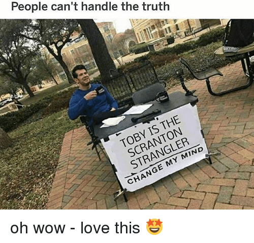 Love, Memes, and Wow: People can't handle the truth  TOBY IS THE  SCRANTON  STRANGLER  CHANGE MY MIND oh wow - love this 🤩