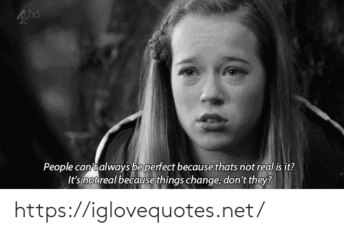 Change, Net, and They: People canti always beperfect because thats not real is it?  It's not real because things change, don't they? https://iglovequotes.net/