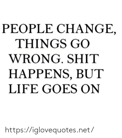 Goes On: PEOPLE CH ANGE,  THINGS GO  WRONG. SHIT  HAPPENS, BUT  LIFE GOES ON https://iglovequotes.net/