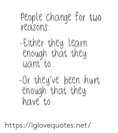 Change, Been, and Net: People change for tuwo  reasons  -Elther they learn  enough that they  want to  -Or they've been hurt  enough that they  have to https://iglovequotes.net/