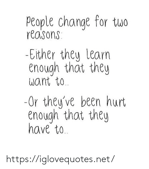 Either: People change for twwo  reasons:  - Either they learn  enough that they  want to.  -Or they've been hurt  enough that they  have to. https://iglovequotes.net/