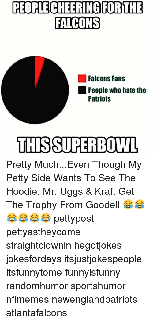 Uggly: PEOPLE CHEERING FOR THE  FALCONS  Falcons Fans  People who hate the  Patriots  THIS SUPERBOWL Pretty Much...Even Though My Petty Side Wants To See The Hoodie, Mr. Uggs & Kraft Get The Trophy From Goodell 😂😂😂😂😂😂 pettypost pettyastheycome straightclownin hegotjokes jokesfordays itsjustjokespeople itsfunnytome funnyisfunny randomhumor sportshumor nflmemes newenglandpatriots atlantafalcons