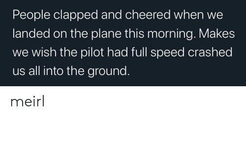 MeIRL, Speed, and Plane: People clapped and cheered when  landed on the plane this morning. Makes  wish the pilot had full speed crashed  us all into the ground. meirl