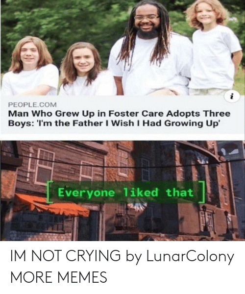 Crying, Dank, and Growing Up: PEOPLE.COM  Man Who Grew Up in Foster Care Adopts Three  Boys: 'I'm the Father I Wish I Had Growing Up'  Everyone 1iked that IM NOT CRYING by LunarColony MORE MEMES