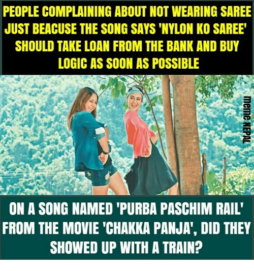 "nepali: PEOPLE COMPLAINING ABOUT NOT WEARING SAREE  JUST BEACUSE THE SONG SAYS 'NYLON KO SAREE  SHOULD TAKE LOAN FROM THE BANK AND BUY  LOGIC AS SOON AS POSSIBLE  ON A SONG NAMED 'PURBA PASCHIM RAIL'  FROM THE MOVIE ""CHAKKA PANJA', DID THEY  SHOWED UP WITH A TRAIN?"