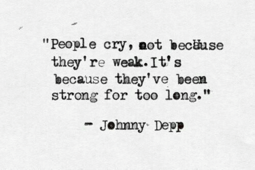 """Strong, Been, and Cry: """"People cry, not becäuse  they're weak. It's  because they've been  strong for too leng.""""  Jehnny Depp"""