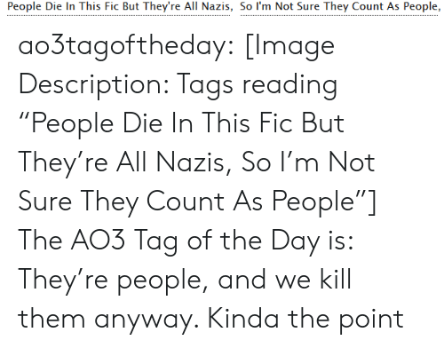 "kill them: People Die In This Fic But They're All Nazis, So I'm Not Sure They Count As People, ao3tagoftheday:  [Image Description: Tags reading ""People Die In This Fic But They're All Nazis, So I'm Not Sure They Count As People""]  The AO3 Tag of the Day is: They're people, and we kill them anyway. Kinda the point"