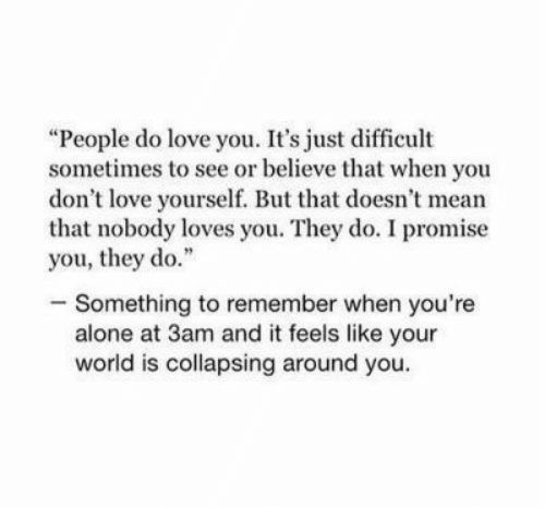"""Loves You: """"People do love you. It's just difficult  sometimes to see or believe that when you  don't love yourself. But that doesn't mean  that nobody loves you. They do. I promise  you, they do.""""  -Something to remember when you're  alone at 3am and it feels like your  world is collapsing around you."""