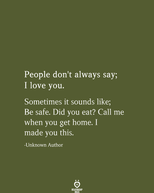 Love, I Love You, and Home: People don't always say;  I love you.  Sometimes it sounds like;  Be safe. Did you eat? Call  when you get home. I  made you this.  -Unknown Author  RELATIONSHIP  RULES