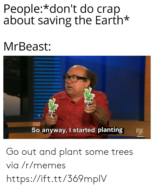 Memes, Earth, and Trees: People:*don't do crap  about saving the Earth*  MrBeast:  So anyway, I started planting  EX Go out and plant some trees via /r/memes https://ift.tt/369mplV