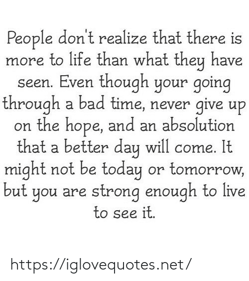 never give up: People don't realize that there is  more to life than what they have  seen. Even though your going  through a bad time, never give up  on the hope, and an absolution  that a better day will come. It  might not be today or tomorrow,  but you are strong enough to live  to see it. https://iglovequotes.net/