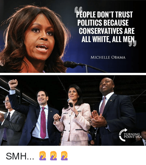 Memes, Michelle Obama, and Obama: PEOPLE DON'T TRUST  POLITICS BECAUSE  CONSERVATIVES ARE  AL WHITE, ALL MEN  MICHELLE OBAMA  TURNING  POINT USA SMH... 🤦♀️🤦♀️🤦♀️