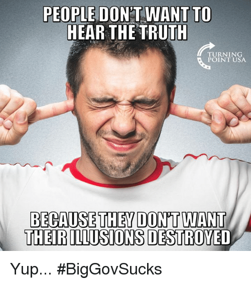 Memes, Truth, and 🤖: PEOPLE DONT WANT TO  HEAR THE TRUTH  TURNING  POINT USA  BECAUSE THEY DON'T WANT  THEIR ILLUSIONS DESTROYED Yup... #BigGovSucks