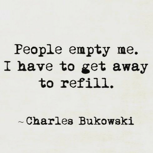 get away: People empty me.  I have to get away  to refill.  Charles Bukowski