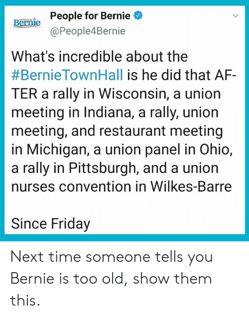 Wisconsin: People for Bernie  @People4Bernie  Bernie  What's incredible about the  #BernieTownHall is he did that AF-  TER a rally in Wisconsin, a union  meeting in Indiana, a rally, union  meeting, and restaurant meeting  in Michigan, a union panel in Ohio,  a rally in Pittsburgh, and a union  nurses convention in Wilkes-Barre  Since Friday Next time someone tells you Bernie is too old, show them this.