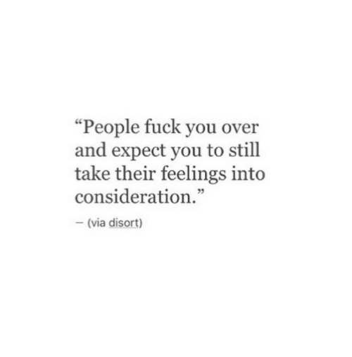 "consideration: ""People fuck you over  and expect you to still  take their feelings int<o  consideration.""  5  (via disort)"