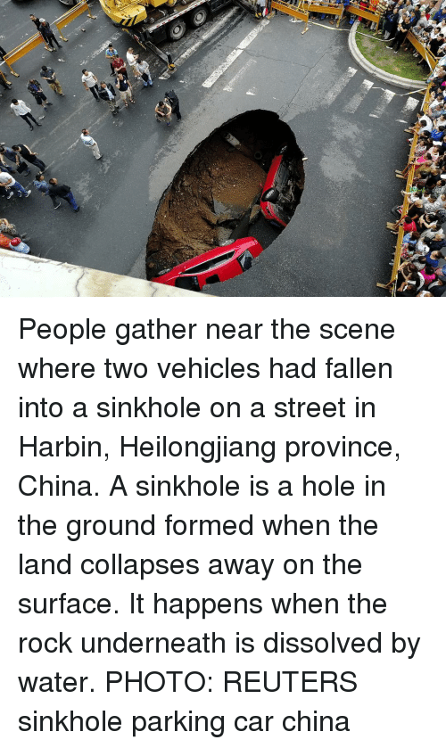 Memes, The Rock, and China: People gather near the scene where two vehicles had fallen into a sinkhole on a street in Harbin, Heilongjiang province, China. A sinkhole is a hole in the ground formed when the land collapses away on the surface. It happens when the rock underneath is dissolved by water. PHOTO: REUTERS sinkhole parking car china