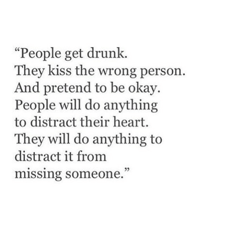 """missing someone: """"People get drunk.  They kiss the wrong person.  And pretend to be okay.  People will do anything  to distract their heart.  They will do anything to  distract it from  missing someone.  05"""