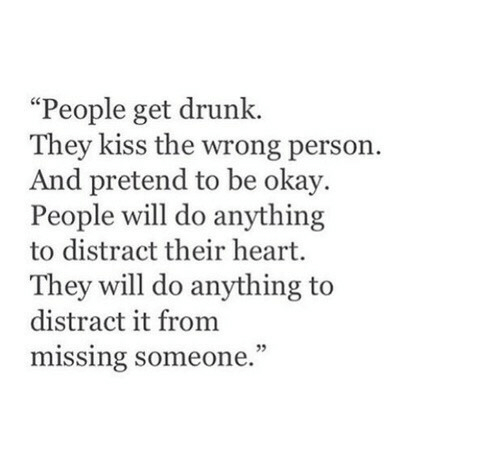 "Drunk, Heart, and Kiss: ""People get drunk.  They kiss the wrong person.  And pretend to be okay.  People will do anything  to distract their heart.  They will do anything to  distract it from  missing someone."
