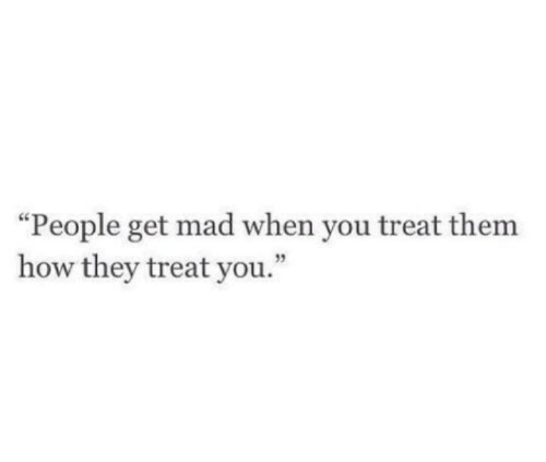 """Get Mad: """"People get mad when you treat them  how they treat you."""""""