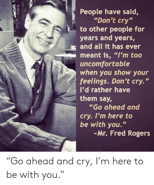 "Fred Rogers, Fred, and Cry: People have said,  ""Don't cry""  to other people for  years and years,  and all it has ever  meant is, ""I'm too  uncomfortable  when you show your  feelings. Don't cry.""  I'd rather have  them say,  ""Go ahead and  cry. I'm here to  be with you.""  Mr. Fred Rogers  99 ""Go ahead and cry, I'm here to be with you."""