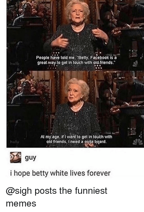 Betty White, Facebook, and Friends: People have told me. ^8etty. Facebook is a  great wayto get intouch with old friends.  hutd  At my age. if i want to get in touch with  old friends.Ineed a oulla board  hulu  guy  i hope betty white lives forever @sigh posts the funniest memes