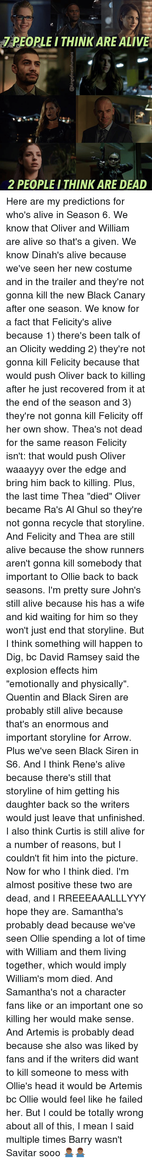 """Alive, Back to Back, and Head: PEOPLE I THINK ARE ALIVE  2 PEOPLEITHINK ARE DEAD Here are my predictions for who's alive in Season 6. We know that Oliver and William are alive so that's a given. We know Dinah's alive because we've seen her new costume and in the trailer and they're not gonna kill the new Black Canary after one season. We know for a fact that Felicity's alive because 1) there's been talk of an Olicity wedding 2) they're not gonna kill Felicity because that would push Oliver back to killing after he just recovered from it at the end of the season and 3) they're not gonna kill Felicity off her own show. Thea's not dead for the same reason Felicity isn't: that would push Oliver waaayyy over the edge and bring him back to killing. Plus, the last time Thea """"died"""" Oliver became Ra's Al Ghul so they're not gonna recycle that storyline. And Felicity and Thea are still alive because the show runners aren't gonna kill somebody that important to Ollie back to back seasons. I'm pretty sure John's still alive because his has a wife and kid waiting for him so they won't just end that storyline. But I think something will happen to Dig, bc David Ramsey said the explosion effects him """"emotionally and physically"""". Quentin and Black Siren are probably still alive because that's an enormous and important storyline for Arrow. Plus we've seen Black Siren in S6. And I think Rene's alive because there's still that storyline of him getting his daughter back so the writers would just leave that unfinished. I also think Curtis is still alive for a number of reasons, but I couldn't fit him into the picture. Now for who I think died. I'm almost positive these two are dead, and I RREEEAAALLLYYY hope they are. Samantha's probably dead because we've seen Ollie spending a lot of time with William and them living together, which would imply William's mom died. And Samantha's not a character fans like or an important one so killing her would make sense. And Artemis is probably dead b"""