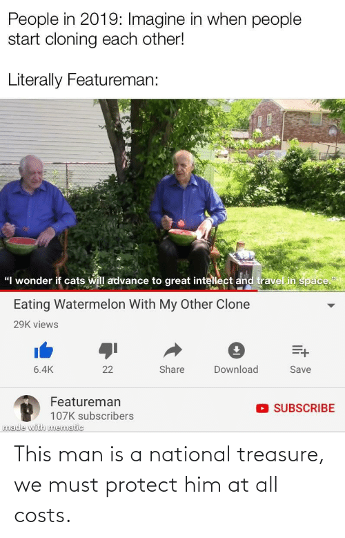"""Must Protect: People in 2019: Imagine in when people  start cloning each other!  Literally Featureman:  """"I wonder if cats will advance to great intellect and travel in space""""  Eating Watermelon With My Other Clone  29K views  Share  Download  6.4K  22  Save  Featureman  O SUBSCRIBE  107K subscribers  made with mematic This man is a national treasure, we must protect him at all costs."""