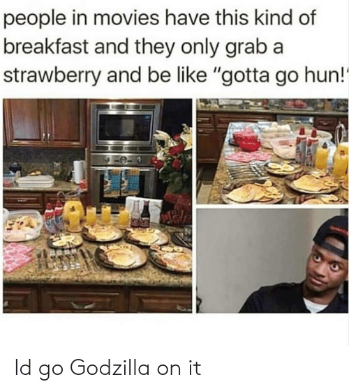 "Be Like, Godzilla, and Movies: people in movies have this kind of  breakfast and they only grab a  strawberry and be like ""gotta go hun!' Id go Godzilla on it"