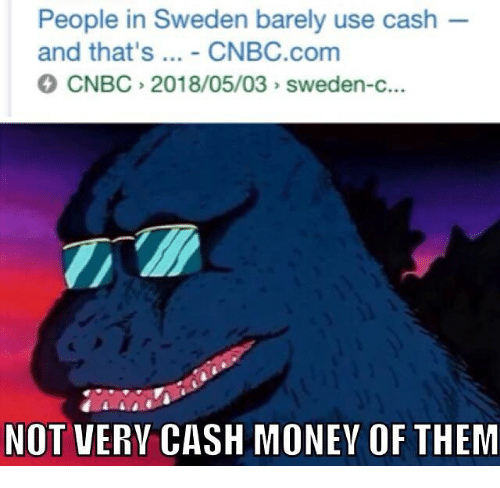 Cash Money: People in Sweden barely use cash  and that's... - CNBC.com  CNBC 2018/05/03 sweden-c.  NOT VERY CASH MONEY OF THEM