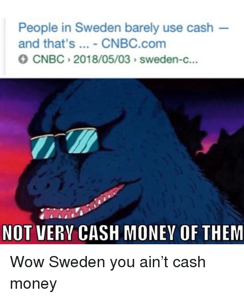 Cash Money: People in Sweden barely use cash  and that's - CNBC.com  CNBC 2018/05/03 sweden-c...  NOT VERY CASH MONEY OF THEM Wow Sweden you ain't cash money