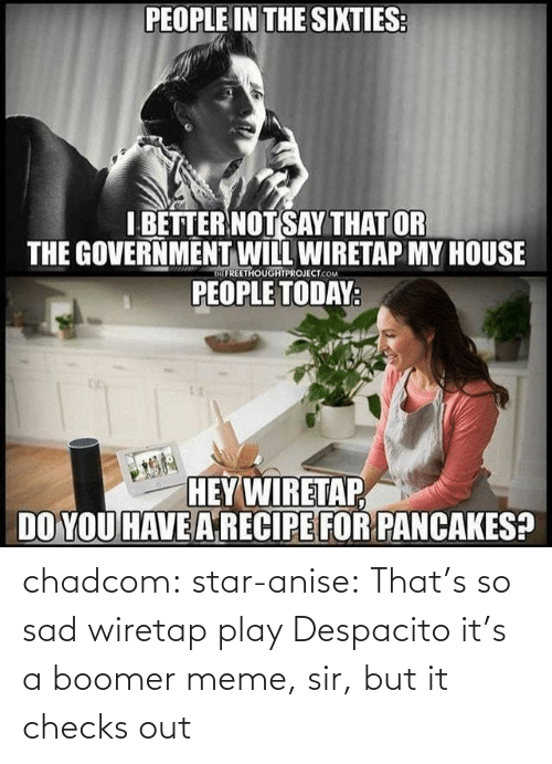 Government: PEOPLE IN THE SIXTIES  I BETTER NOTSAY THAT OR  THE GOVERNMENT WILL WIRETAP MY HOUSE  PEOPLE TODAY  IFREETHOUGHTPROJECT.COM  HEY WIRETAP  DO YOU HAVE ARECIPE FOR PANCAKES? chadcom:  star-anise: That's so sad wiretap play Despacito  it's a boomer meme, sir, but it checks out