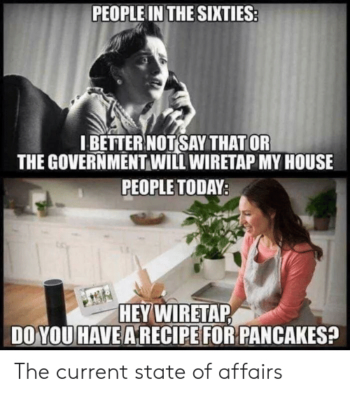 My House, House, and Today: PEOPLE IN THE SIXTIES  I BETTERNOT SAY THAT OR  THE GOVERNMENT WILL WIRETAP MY HOUSE  PEOPLE TODAY:  HEY WIRETAP  DO YOU HAVE ARECIPE FOR PANCAKES? The current state of affairs