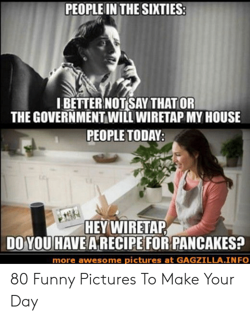 Funny, My House, and House: PEOPLE IN THE SIXTIES  IBETTER NOTSAY THAT OR  THE GOVERNMENT WILL WIRETAP MY HOUSE  PEOPLE TODAY  HEYWİRETAP  DO YOU HAVE A RECIPE FOR PANCAKES?  more awesome pictures at GAGZILLA.INFO 80 Funny Pictures To Make Your Day